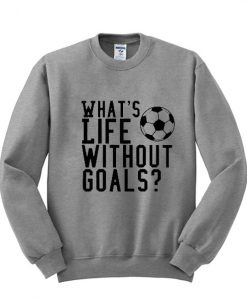 whats life without goals sweatshirt