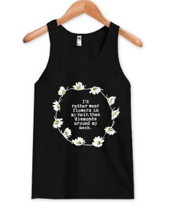 I'd rather wear flowers in my hair tank top