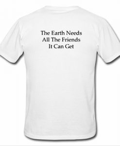 The Earth Needs All The friends It Can Get T Shirt Back