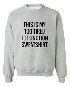 This Is My Too Tired To Function SweatshirtThis Is My Too Tired To Function Sweatshirt