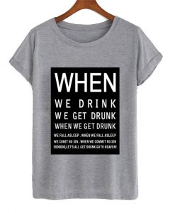 When we drink we get drunk T ShirtWhen we drink we get drunk T Shirt