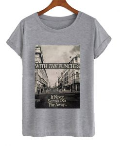 With The Punches It Never Seemed So Far Away T Shirt