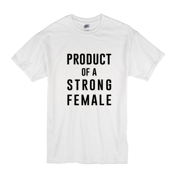 product of a strong female tshirt