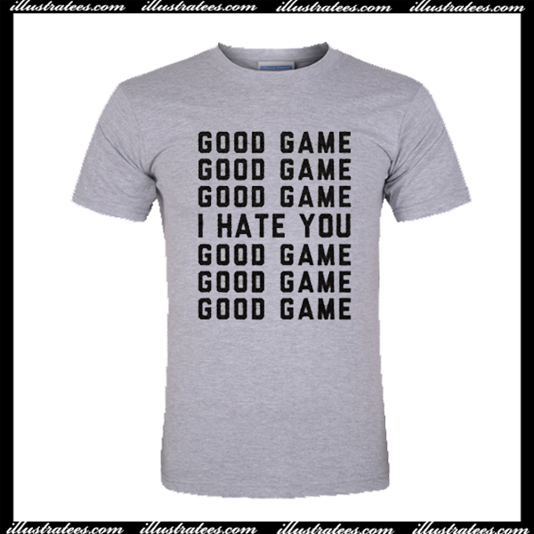 9879afd3a Good Game I Hate You T Shirt