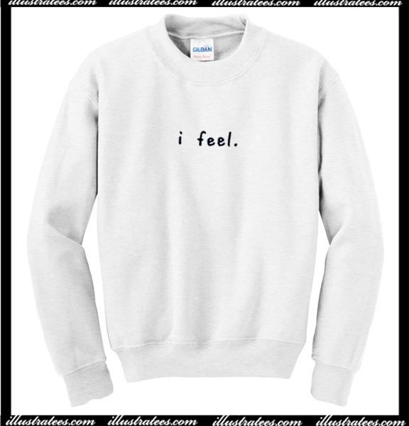 I Feel Sweatshirt