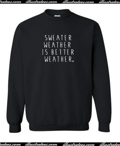 Sweater Weather Is Better Weather Sweatshirt