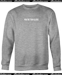 You're Too Close Sweatshirt
