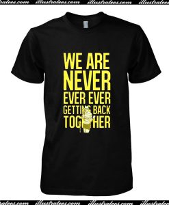 We Are Never Ever Ever Getting Back Toghether T-Shirt