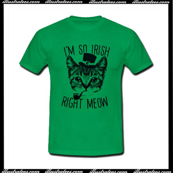 8263f15eae I'm So Irish Right Meow T-Shirt