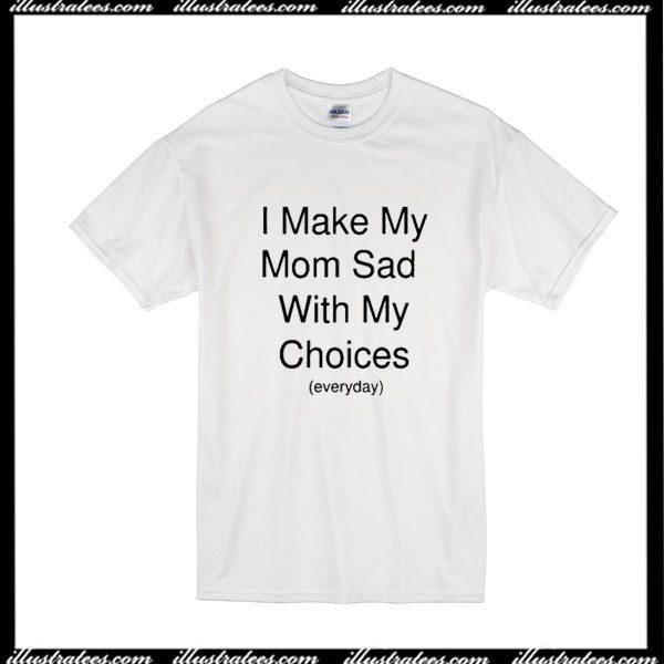 3fcdf1d3efef I Make My Mom Sad With My Choices T-Shirt