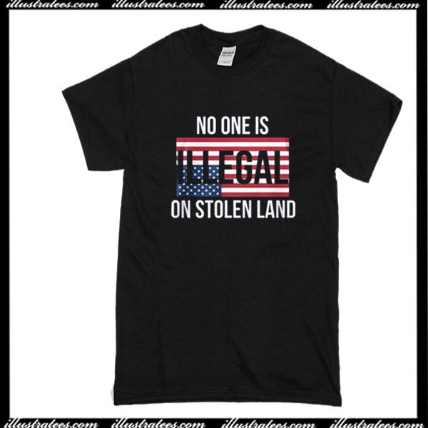No One Is Illegal On Stolen Land T-Shirt