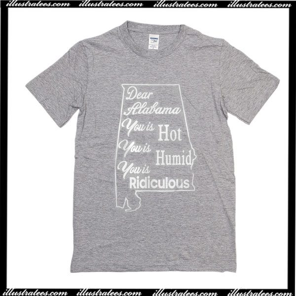 2bba9b2d Dear Alabama You Is Hot You Is Humid You Is Ridiculous T-Shirt