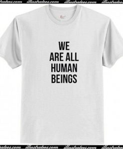 We Are All Human Beings T Shirt