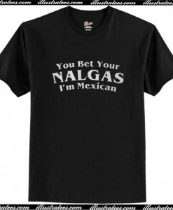 You Bet Your Nalgas I'm Mexican T Shirt