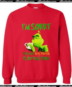 The Grinch I'm sorry the nice bus driver is on vacation Sweatshirt