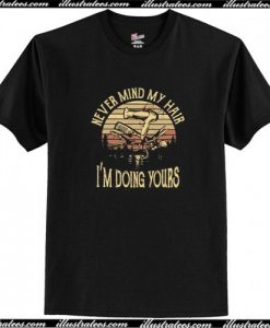 The Sunset Hairstylist never mind my hair I'm doing yours T Shirt