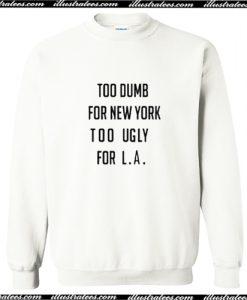 Too Dumb For New York Too Ugly For LA Sweatshirt