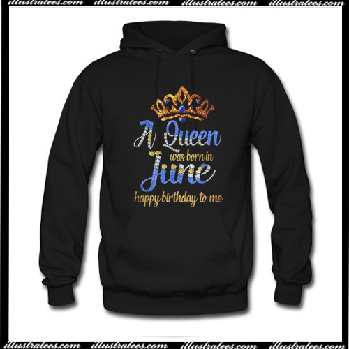 A Queen was born in June happy birthday to me Hoodie Ap