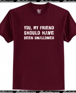 You, My Friend Should Have Been Swallowed T-Shirt AI