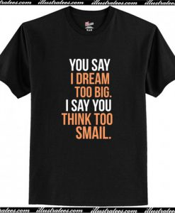 You say I dream too big. I say you think too smail T-Shirt AI