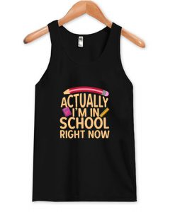 Actually I'm In School Right Now Tank Top AI