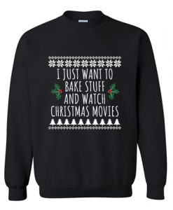 I Just Want To Bake Stuff And Watch Christmas Movies Sweatshirt AII Just Want To Bake Stuff And Watch Christmas Movies Sweatshirt AI