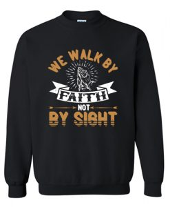We Walk By Faith Not By Sight Sweatshirt AI