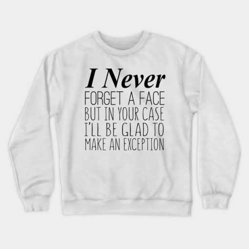 I Never Forget A Face But In Your Case I'll Be Glad To Make An Exception Crewneck Sweatshirt AI