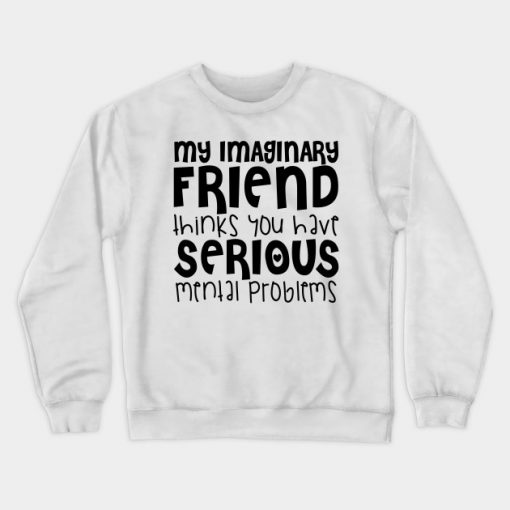 My Imaginary Friend Thinks You Have Serious Mental Problems Crewneck Sweatshirt AI