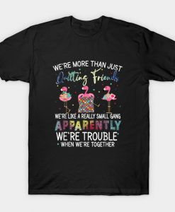 Were More Than Just Quilting Friends T-Shirt -AI